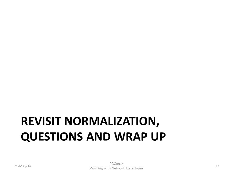 REVISIT NORMALIZATION, QUESTIONS AND WRAP UP 21-May-14 PGCon14 Working with Network Data Types 22