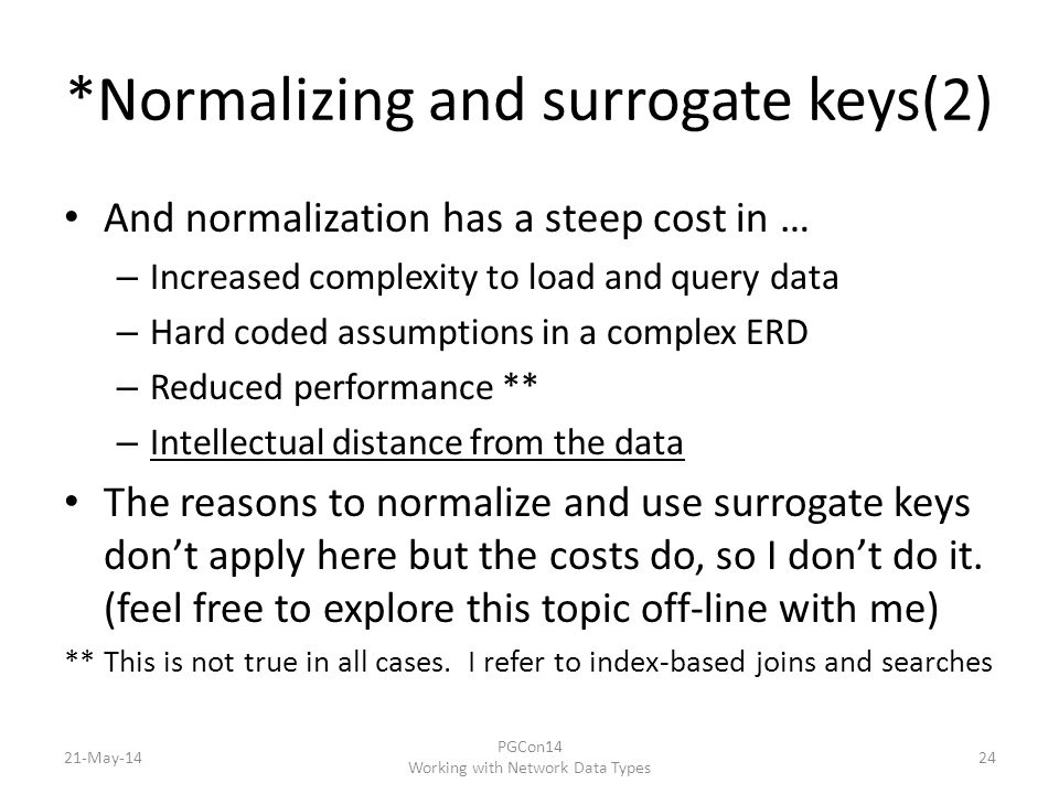 *Normalizing and surrogate keys(2) And normalization has a steep cost in … – Increased complexity to load and query data – Hard coded assumptions in a complex ERD – Reduced performance ** – Intellectual distance from the data The reasons to normalize and use surrogate keys don't apply here but the costs do, so I don't do it.