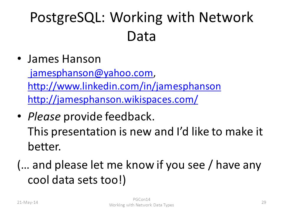 PostgreSQL: Working with Network Data James Hanson jamesphanson@yahoo.com, http://www.linkedin.com/in/jamesphanson http://jamesphanson.wikispaces.com/ jamesphanson@yahoo.com http://www.linkedin.com/in/jamesphanson http://jamesphanson.wikispaces.com/ Please provide feedback.