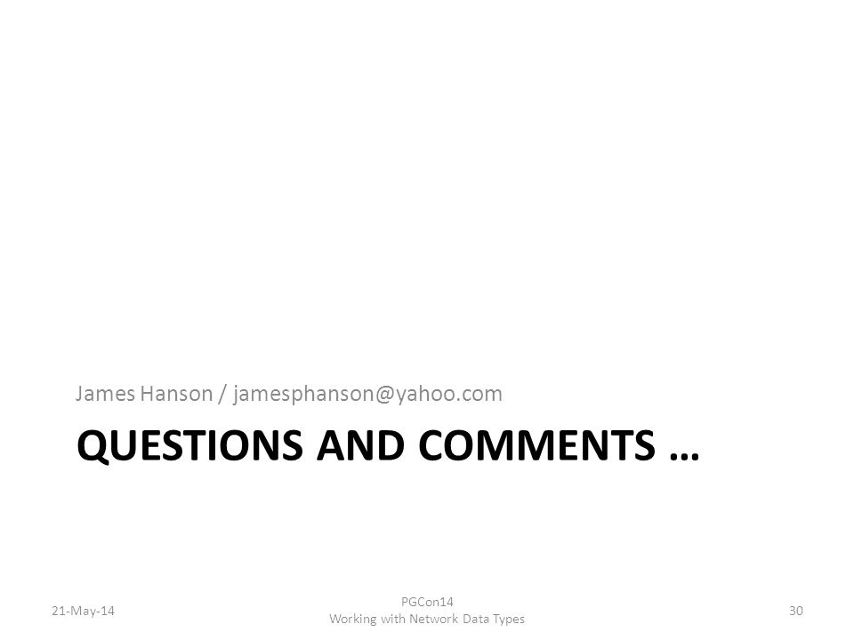 QUESTIONS AND COMMENTS … James Hanson / jamesphanson@yahoo.com 21-May-14 PGCon14 Working with Network Data Types 30