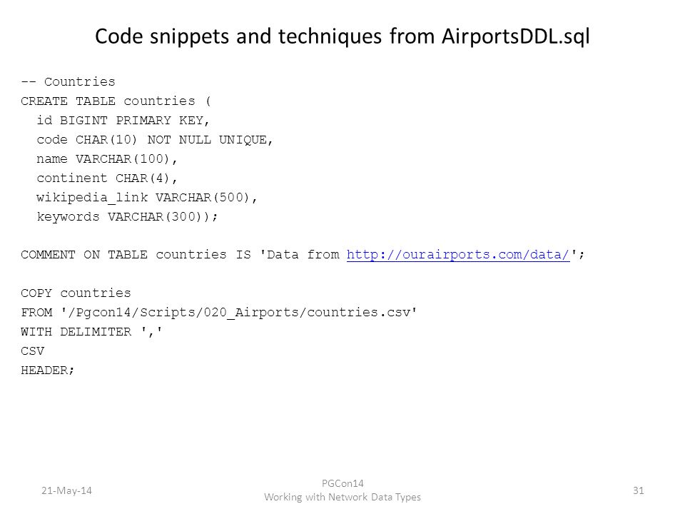 Code snippets and techniques from AirportsDDL.sql -- Countries CREATE TABLE countries ( id BIGINT PRIMARY KEY, code CHAR(10) NOT NULL UNIQUE, name VARCHAR(100), continent CHAR(4), wikipedia_link VARCHAR(500), keywords VARCHAR(300)); COMMENT ON TABLE countries IS Data from http://ourairports.com/data/ ;http://ourairports.com/data/ COPY countries FROM /Pgcon14/Scripts/020_Airports/countries.csv WITH DELIMITER , CSV HEADER; 21-May-14 PGCon14 Working with Network Data Types 31