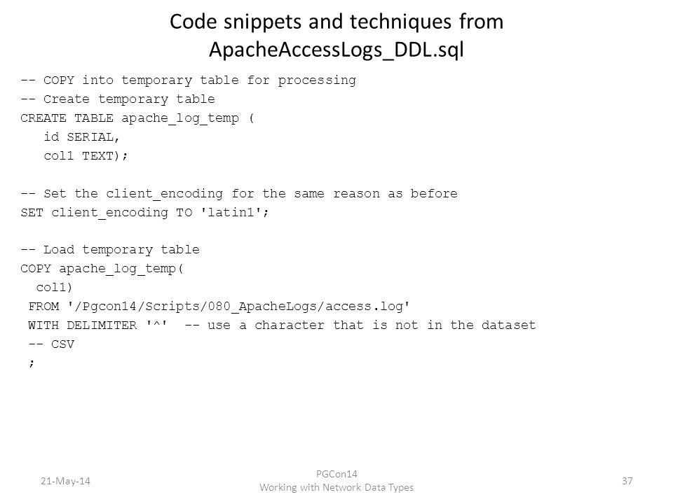 Code snippets and techniques from ApacheAccessLogs_DDL.sql -- COPY into temporary table for processing -- Create temporary table CREATE TABLE apache_log_temp ( id SERIAL, col1 TEXT); -- Set the client_encoding for the same reason as before SET client_encoding TO latin1 ; -- Load temporary table COPY apache_log_temp( col1) FROM /Pgcon14/Scripts/080_ApacheLogs/access.log WITH DELIMITER ^ -- use a character that is not in the dataset -- CSV ; 21-May-14 PGCon14 Working with Network Data Types 37