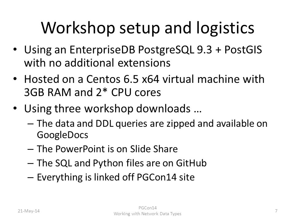 Workshop setup and logistics Using an EnterpriseDB PostgreSQL 9.3 + PostGIS with no additional extensions Hosted on a Centos 6.5 x64 virtual machine with 3GB RAM and 2* CPU cores Using three workshop downloads … – The data and DDL queries are zipped and available on GoogleDocs – The PowerPoint is on Slide Share – The SQL and Python files are on GitHub – Everything is linked off PGCon14 site 21-May-147 PGCon14 Working with Network Data Types