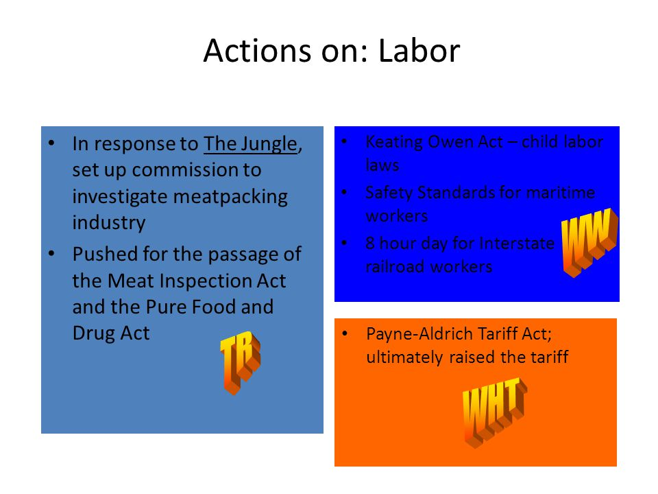 Actions on: Labor In response to The Jungle, set up commission to investigate meatpacking industry Pushed for the passage of the Meat Inspection Act and the Pure Food and Drug Act Keating Owen Act – child labor laws Safety Standards for maritime workers 8 hour day for Interstate railroad workers Payne-Aldrich Tariff Act; ultimately raised the tariff