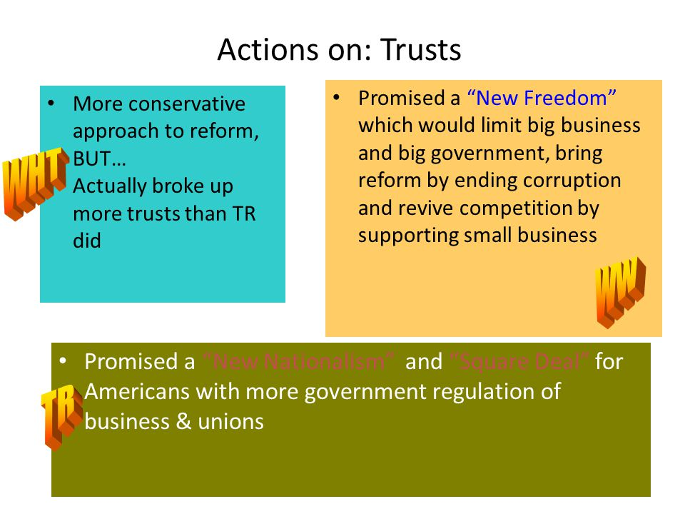 Actions on: Trusts More conservative approach to reform, BUT… Actually broke up more trusts than TR did Promised a New Freedom which would limit big business and big government, bring reform by ending corruption and revive competition by supporting small business Promised a New Nationalism and Square Deal for Americans with more government regulation of business & unions