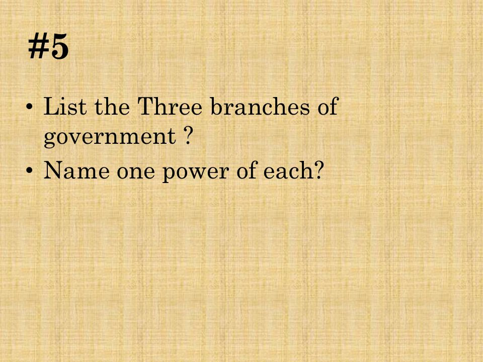 #5 List the Three branches of government Name one power of each
