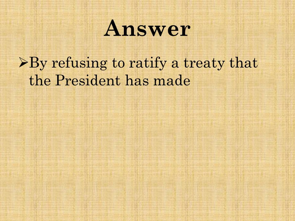 Answer  By refusing to ratify a treaty that the President has made
