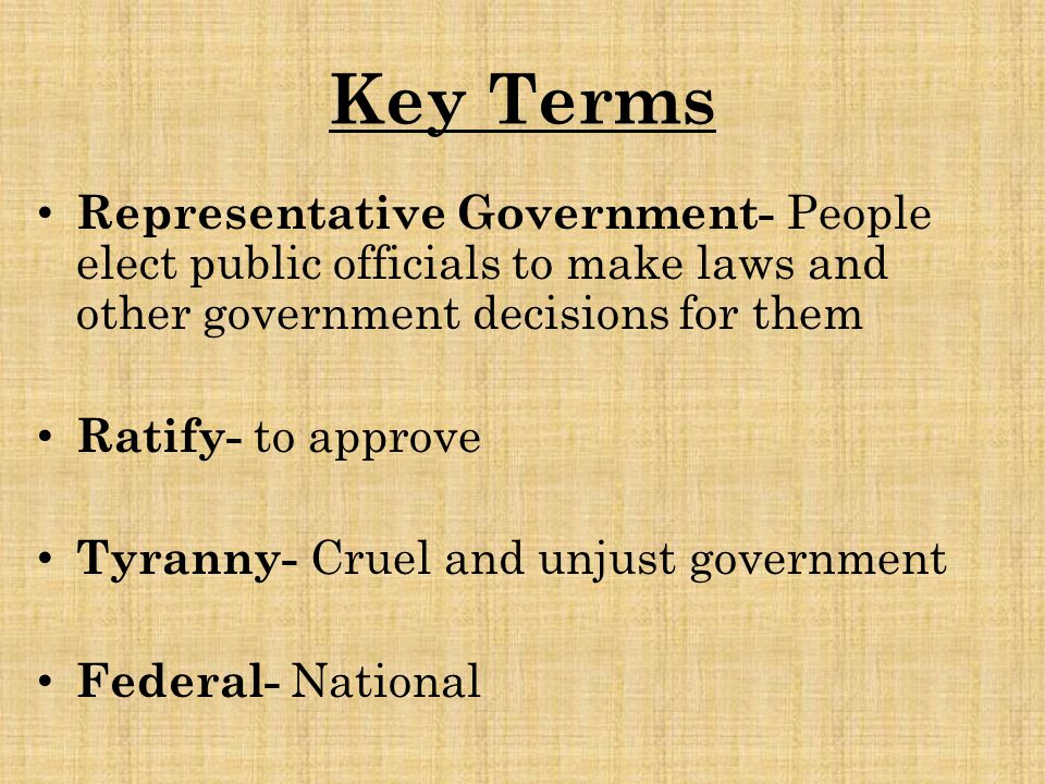 Key Terms Representative Government- People elect public officials to make laws and other government decisions for them Ratify- to approve Tyranny- Cr