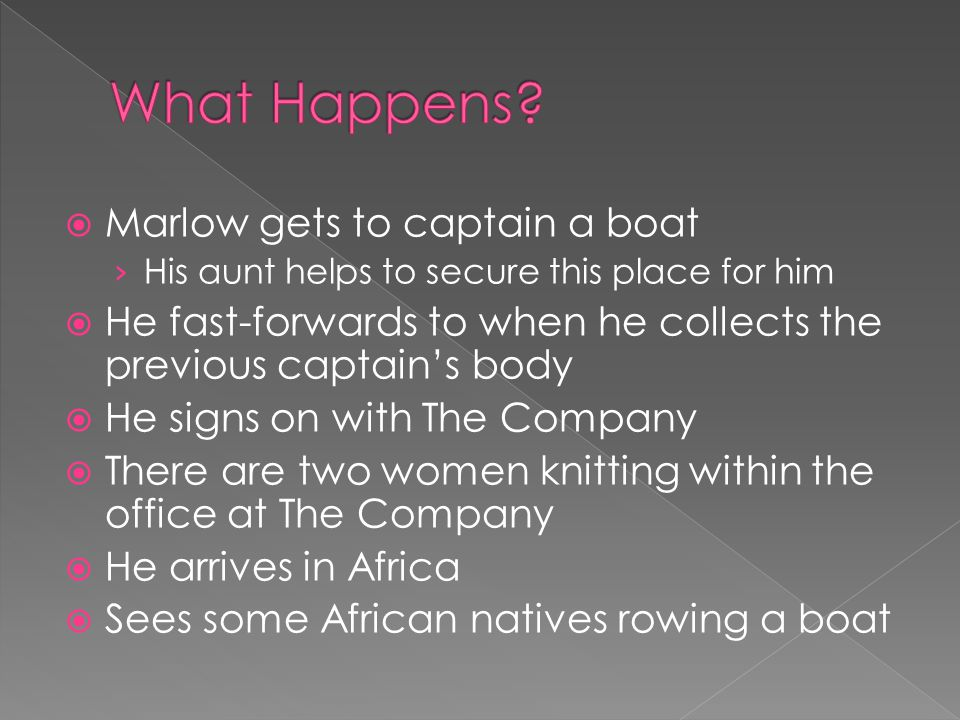  Marlow gets to captain a boat › His aunt helps to secure this place for him  He fast-forwards to when he collects the previous captain's body  He signs on with The Company  There are two women knitting within the office at The Company  He arrives in Africa  Sees some African natives rowing a boat