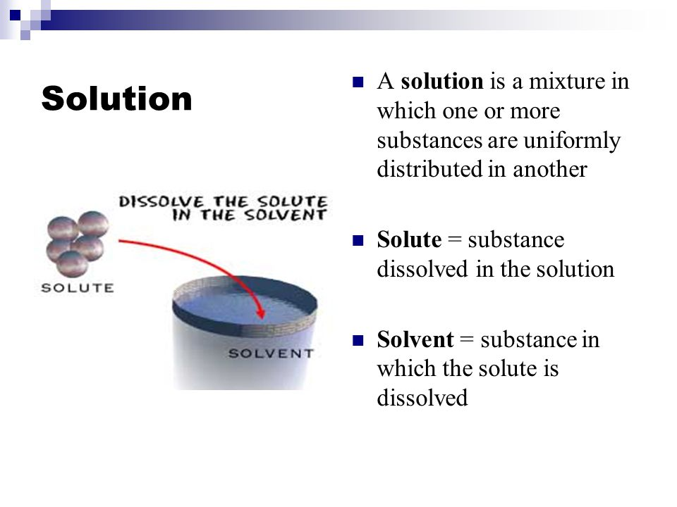 Solution A solution is a mixture in which one or more substances are uniformly distributed in another Solute = substance dissolved in the solution Solvent = substance in which the solute is dissolved