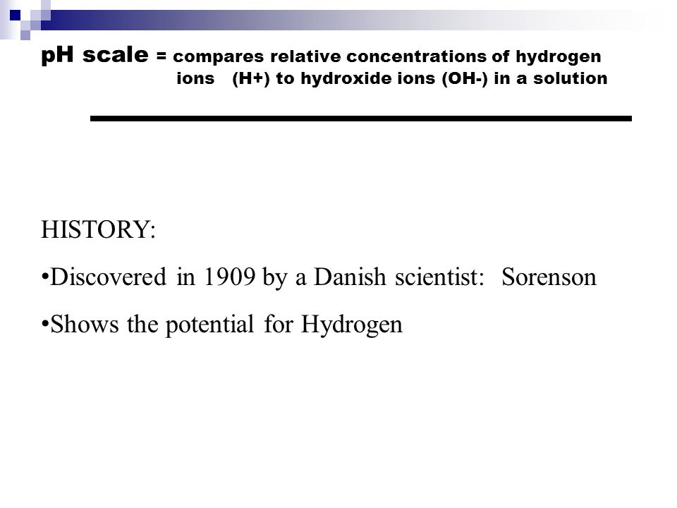 pH scale = compares relative concentrations of hydrogen ions (H+) to hydroxide ions (OH-) in a solution HISTORY: Discovered in 1909 by a Danish scientist: Sorenson Shows the potential for Hydrogen