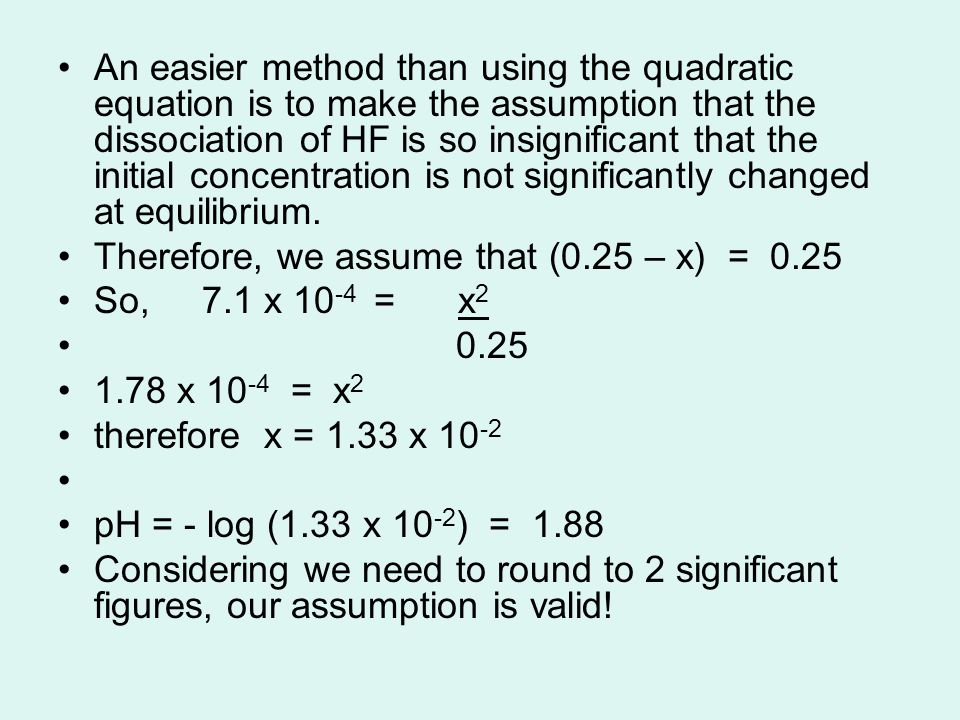 An easier method than using the quadratic equation is to make the assumption that the dissociation of HF is so insignificant that the initial concentr