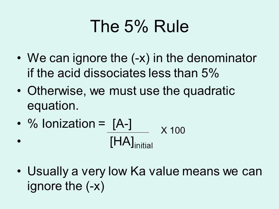 The 5% Rule We can ignore the (-x) in the denominator if the acid dissociates less than 5% Otherwise, we must use the quadratic equation. % Ionization