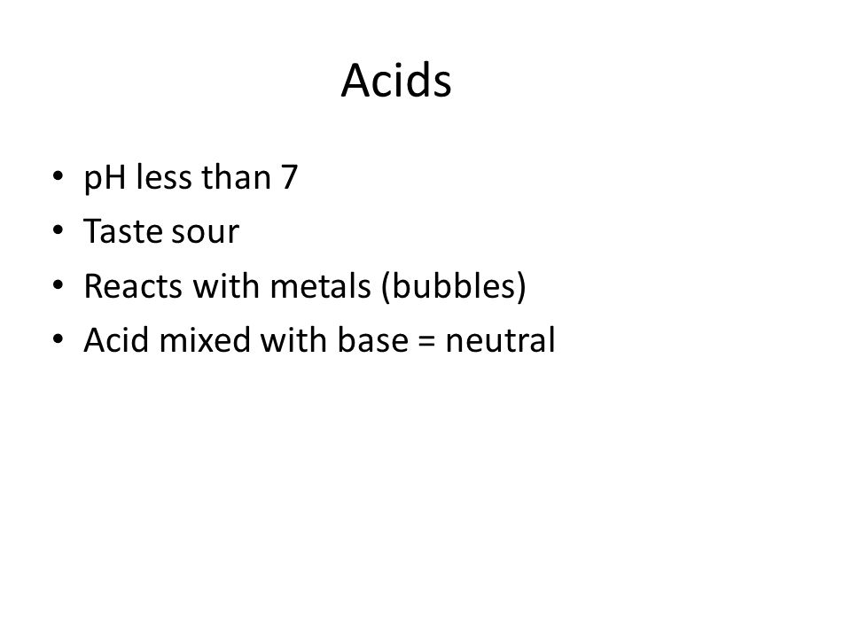 Acids pH less than 7 Taste sour Reacts with metals (bubbles) Acid mixed with base = neutral