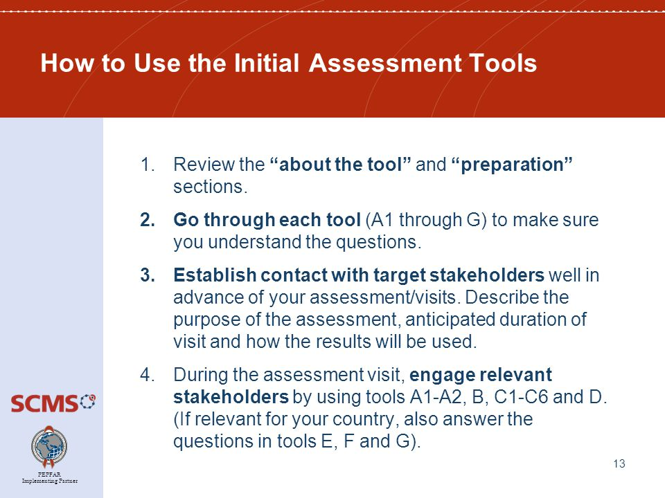 PEPFAR Implementing Partner How to Use the Initial Assessment Tools 1.Review the about the tool and preparation sections.