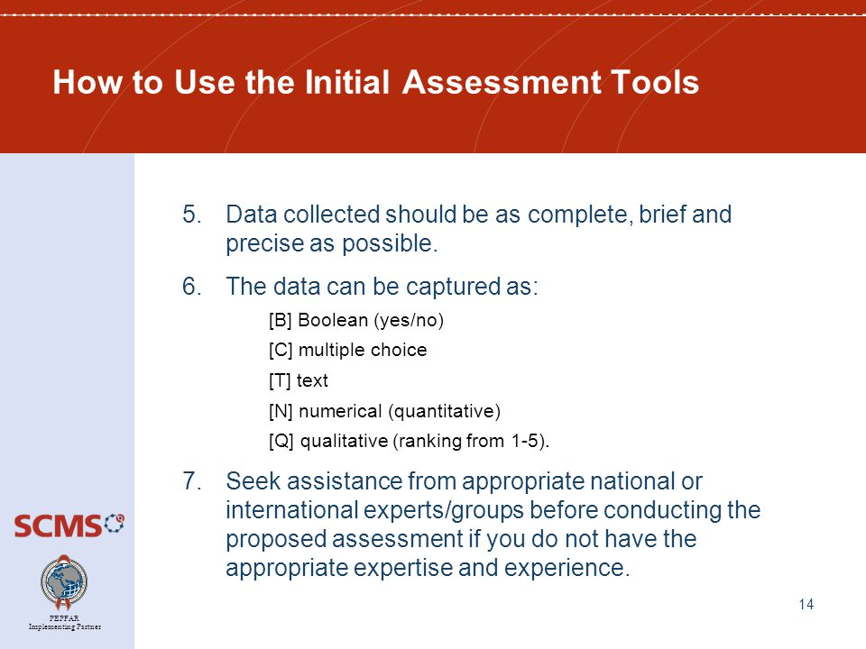PEPFAR Implementing Partner How to Use the Initial Assessment Tools 5.Data collected should be as complete, brief and precise as possible.