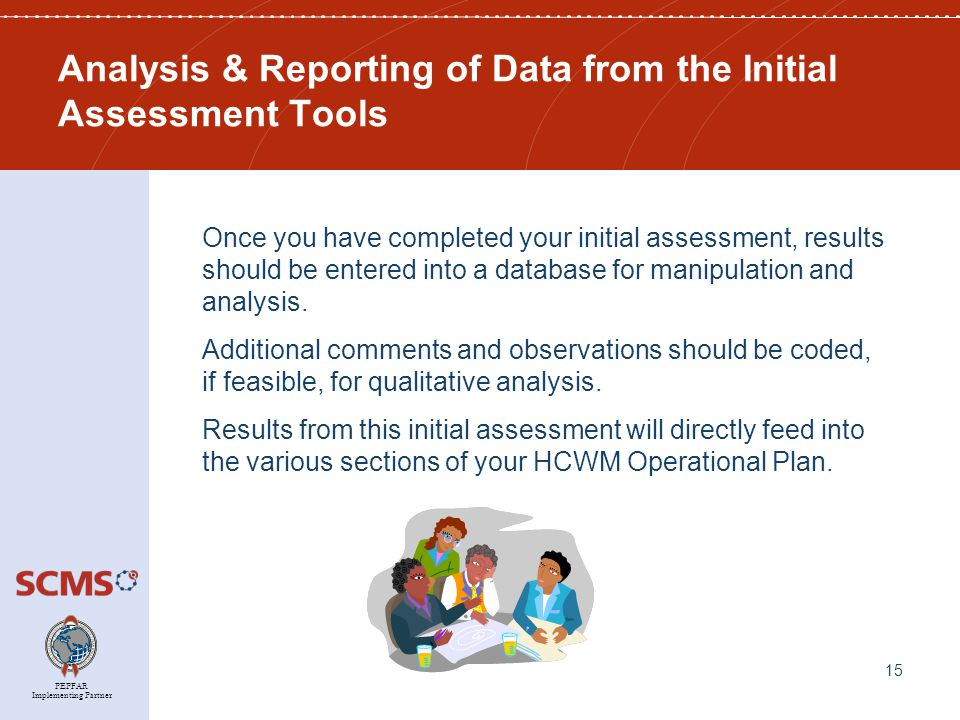 PEPFAR Implementing Partner Analysis & Reporting of Data from the Initial Assessment Tools Once you have completed your initial assessment, results should be entered into a database for manipulation and analysis.