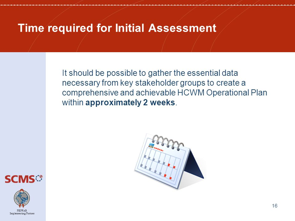 PEPFAR Implementing Partner Time required for Initial Assessment It should be possible to gather the essential data necessary from key stakeholder groups to create a comprehensive and achievable HCWM Operational Plan within approximately 2 weeks.