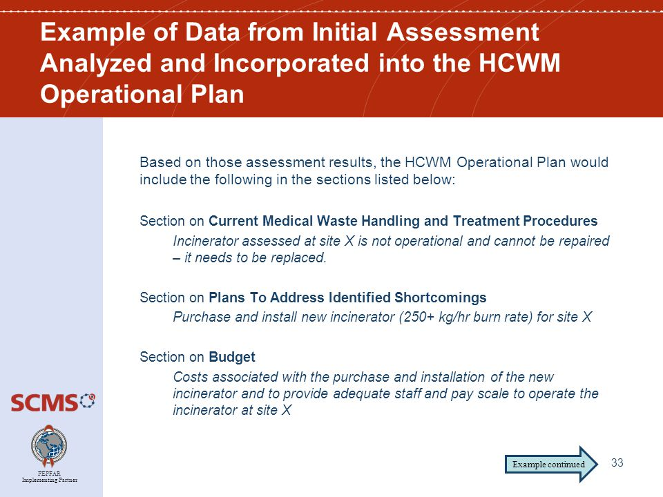 PEPFAR Implementing Partner Based on those assessment results, the HCWM Operational Plan would include the following in the sections listed below: Section on Current Medical Waste Handling and Treatment Procedures Incinerator assessed at site X is not operational and cannot be repaired – it needs to be replaced.