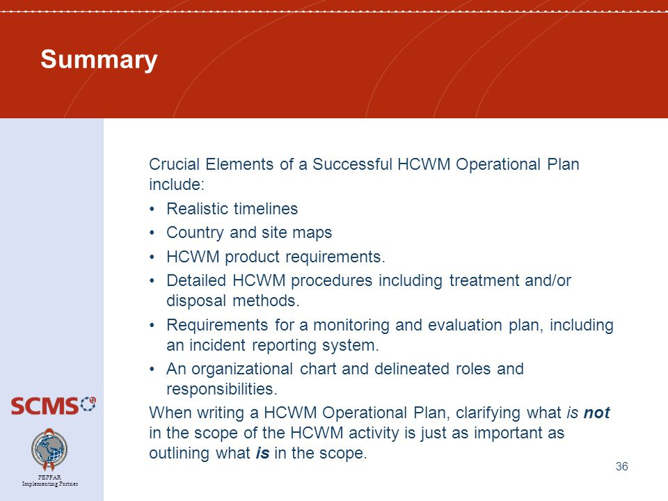 PEPFAR Implementing Partner Summary Crucial Elements of a Successful HCWM Operational Plan include: Realistic timelines Country and site maps HCWM product requirements.