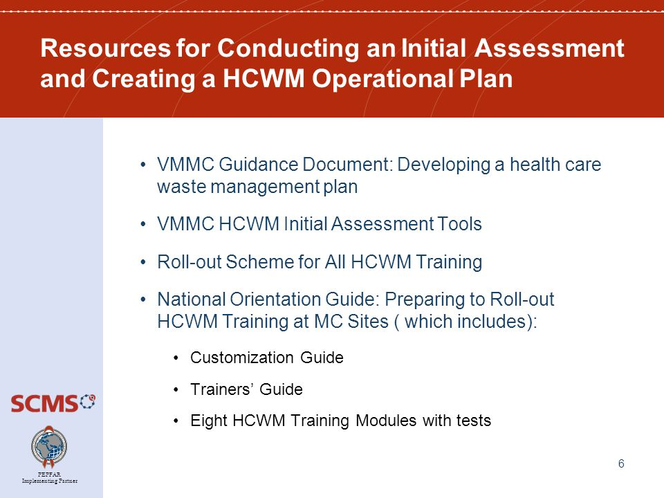 PEPFAR Implementing Partner Resources for Conducting an Initial Assessment and Creating a HCWM Operational Plan VMMC Guidance Document: Developing a health care waste management plan VMMC HCWM Initial Assessment Tools Roll-out Scheme for All HCWM Training National Orientation Guide: Preparing to Roll-out HCWM Training at MC Sites ( which includes): Customization Guide Trainers' Guide Eight HCWM Training Modules with tests 6