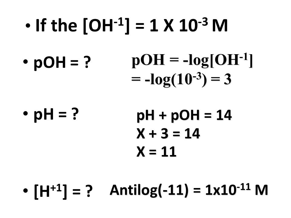 If the [OH -1 ] = 1 X 10 -3 M pOH = . pH = . [H +1 ] = .