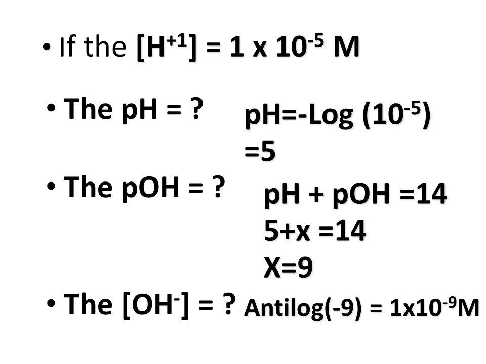 [H +1 ] = 1 x 10 -5 M I f the [H +1 ] = 1 x 10 -5 M The pH = .