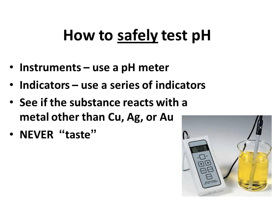 How to safely test pH Instruments – use a pH meter Indicators – use a series of indicators See if the substance reacts with a metal other than Cu, Ag, or Au NEVER taste