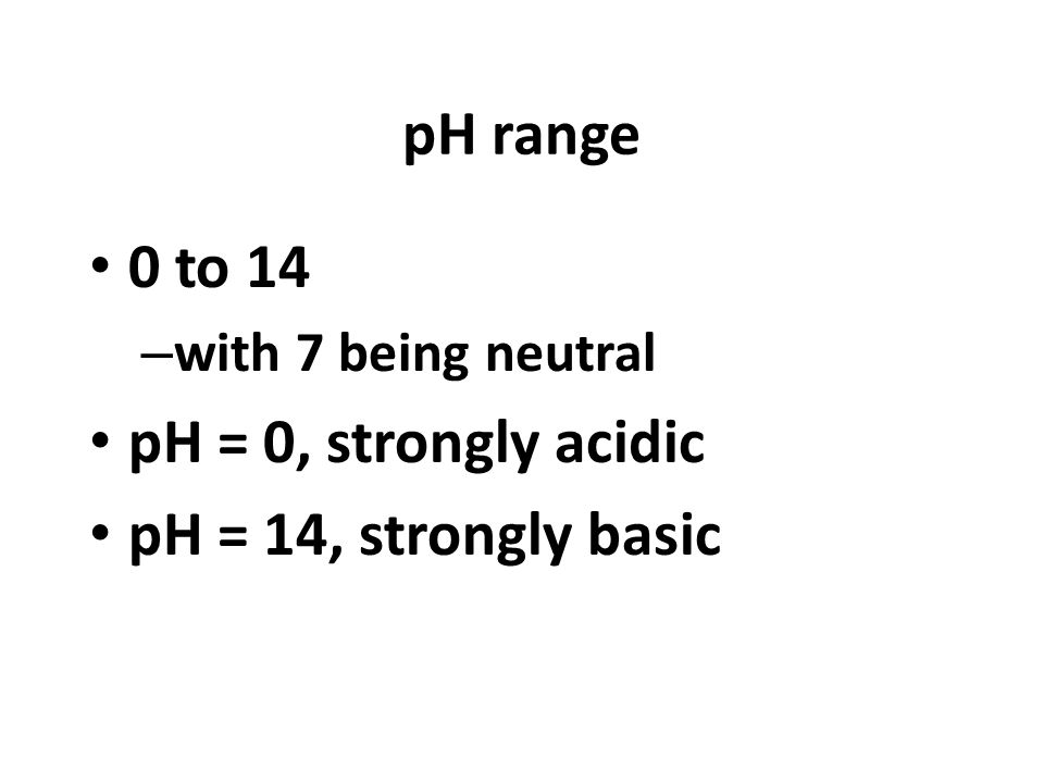 pH range 0 to 14 – with 7 being neutral pH = 0, strongly acidic pH = 14, strongly basic