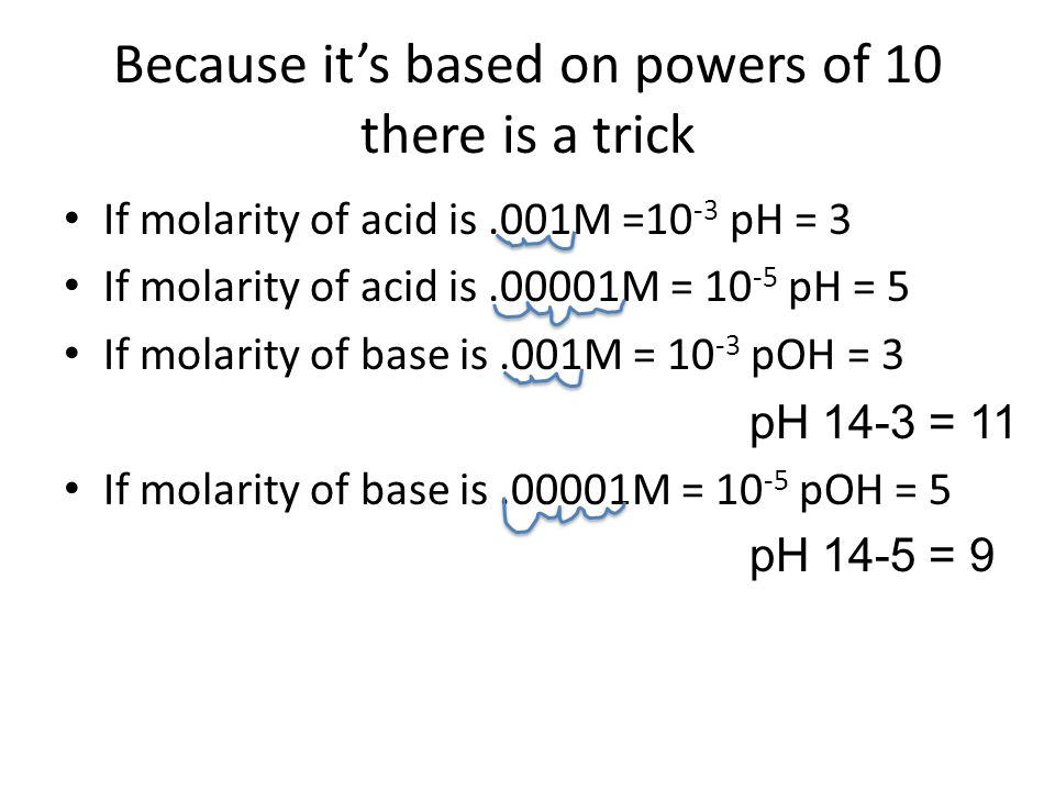 Because it's based on powers of 10 there is a trick If molarity of acid is.001M =10 -3 pH = 3 If molarity of acid is.00001M = 10 -5 pH = 5 If molarity of base is.001M = 10 -3 pOH = 3 pH 14-3 = 11 If molarity of base is.00001M = 10 -5 pOH = 5 pH 14-5 = 9