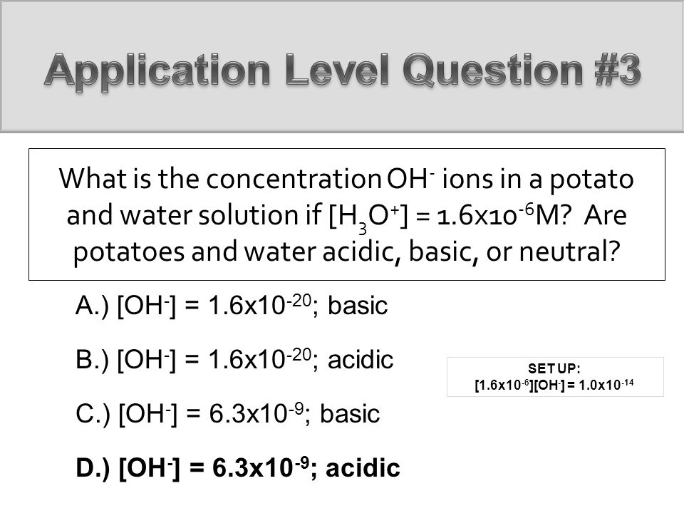 What is the concentration OH - ions in a potato and water solution if [H 3 O + ] = 1.6x10 -6 M? Are potatoes and water acidic, basic, or neutral? A.)