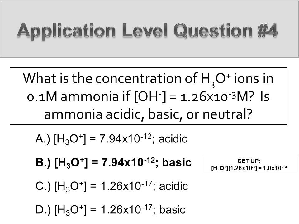 What is the concentration of H 3 O + ions in 0.1M ammonia if [OH - ] = 1.26x10 -3 M? Is ammonia acidic, basic, or neutral? A.) [H 3 O + ] = 7.94x10 -1