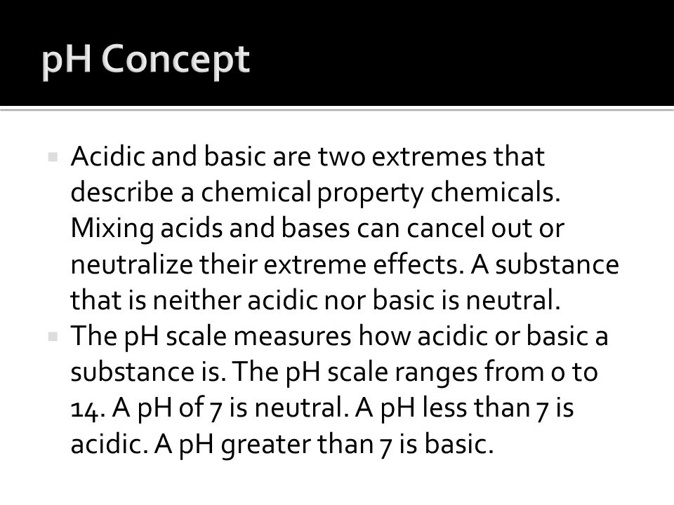  Acidic and basic are two extremes that describe a chemical property chemicals. Mixing acids and bases can cancel out or neutralize their extreme eff