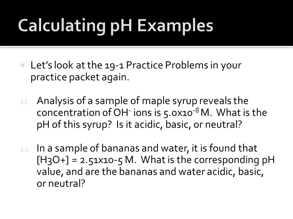  Let's look at the 19-1 Practice Problems in your practice packet again. 11. Analysis of a sample of maple syrup reveals the concentration of OH - io