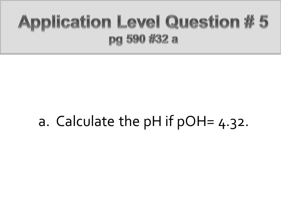 a. Calculate the pH if pOH= 4.32.