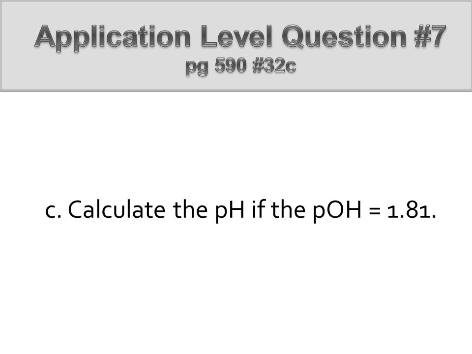 c. Calculate the pH if the pOH = 1.81.