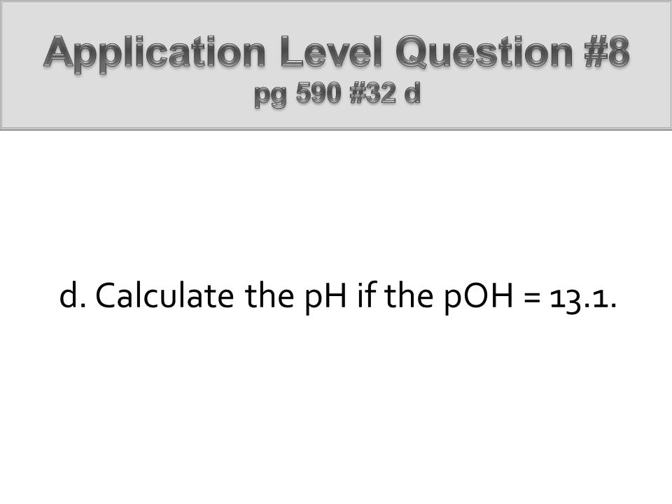 d. Calculate the pH if the pOH = 13.1.