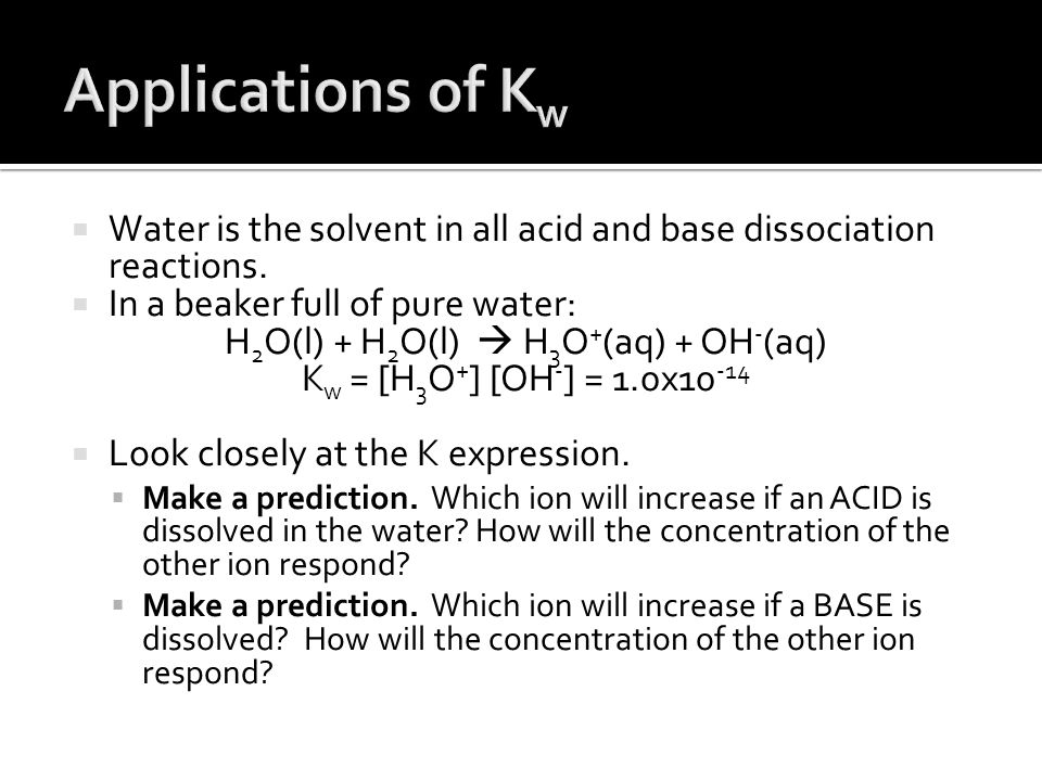  Water is the solvent in all acid and base dissociation reactions.  In a beaker full of pure water: H 2 O(l) + H 2 O(l)  H 3 O + (aq) + OH - (aq) K