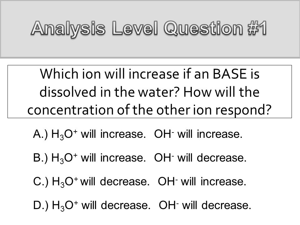 Which ion will increase if an BASE is dissolved in the water? How will the concentration of the other ion respond? A.) H 3 O + will increase. OH - wil