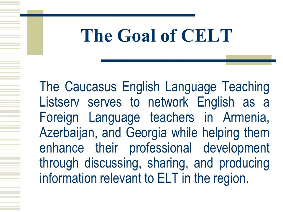 The Goal of CELT The Caucasus English Language Teaching Listserv serves to network English as a Foreign Language teachers in Armenia, Azerbaijan, and