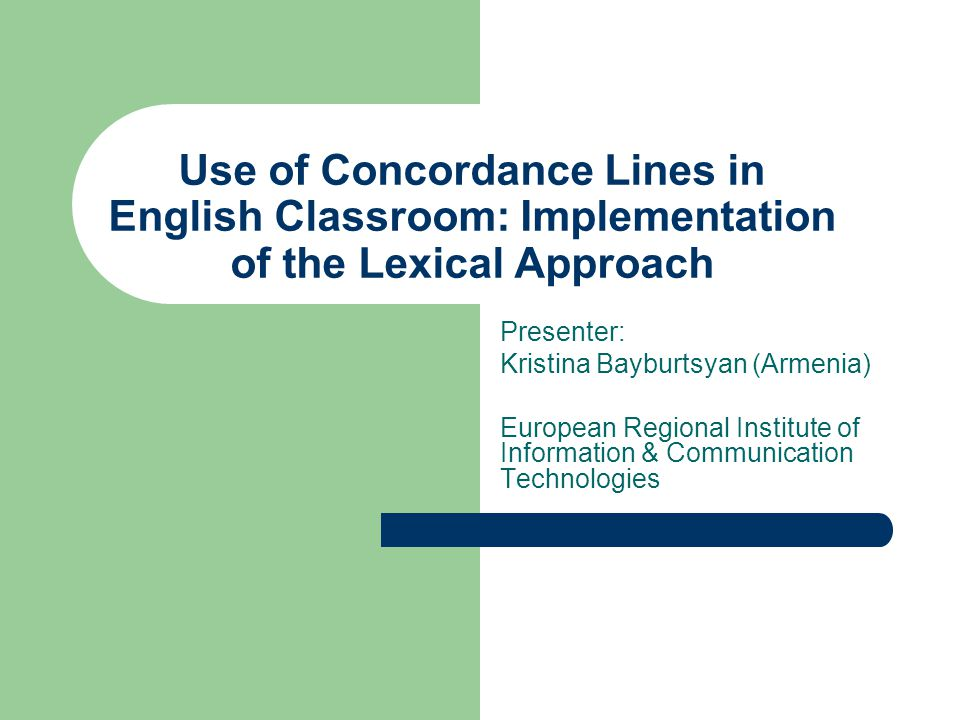 Use of Concordance Lines in English Classroom: Implementation of the Lexical Approach Presenter: Kristina Bayburtsyan (Armenia) European Regional Institute of Information & Communication Technologies