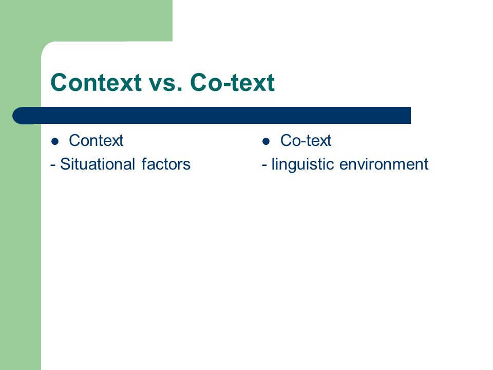 Context vs. Co-text Context - Situational factors Co-text - linguistic environment