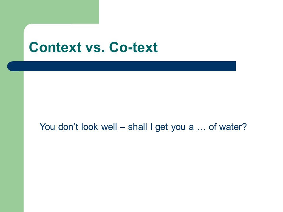 Context vs. Co-text You don't look well – shall I get you a … of water?