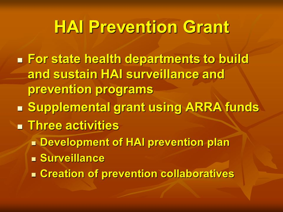 HAI Prevention Grant For state health departments to build and sustain HAI surveillance and prevention programs For state health departments to build and sustain HAI surveillance and prevention programs Supplemental grant using ARRA funds Supplemental grant using ARRA funds Three activities Three activities Development of HAI prevention plan Development of HAI prevention plan Surveillance Surveillance Creation of prevention collaboratives Creation of prevention collaboratives