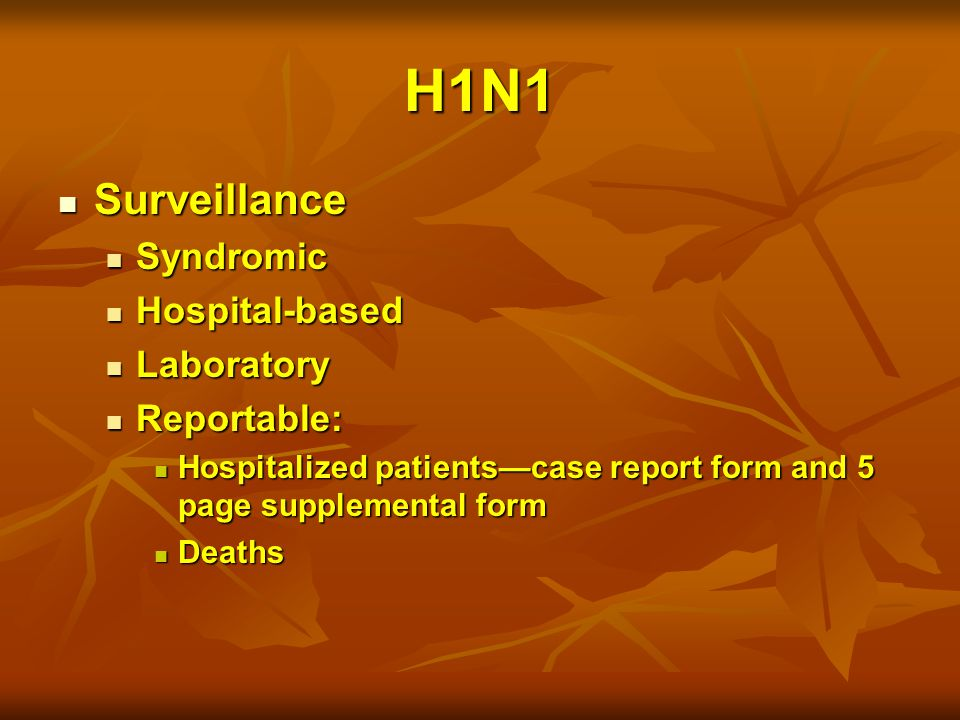 H1N1 Surveillance Surveillance Syndromic Syndromic Hospital-based Hospital-based Laboratory Laboratory Reportable: Reportable: Hospitalized patients—case report form and 5 page supplemental form Hospitalized patients—case report form and 5 page supplemental form Deaths Deaths