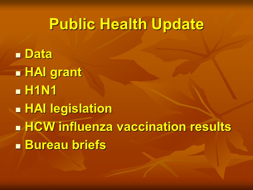 Public Health Update Data Data HAI grant HAI grant H1N1 H1N1 HAI legislation HAI legislation HCW influenza vaccination results HCW influenza vaccination results Bureau briefs Bureau briefs