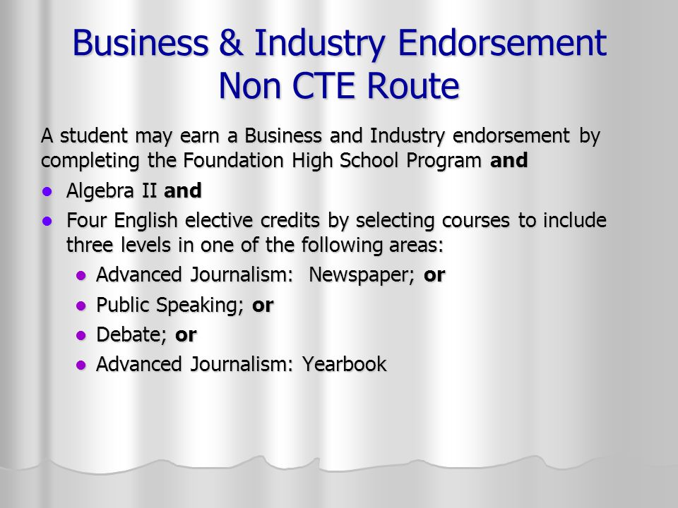 Business & Industry Endorsement Non CTE Route A student may earn a Business and Industry endorsement by completing the Foundation High School Program