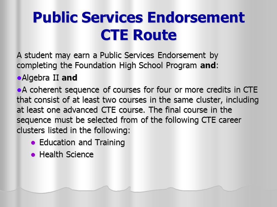 Public Services Endorsement CTE Route A student may earn a Public Services Endorsement by completing the Foundation High School Program and: Algebra I