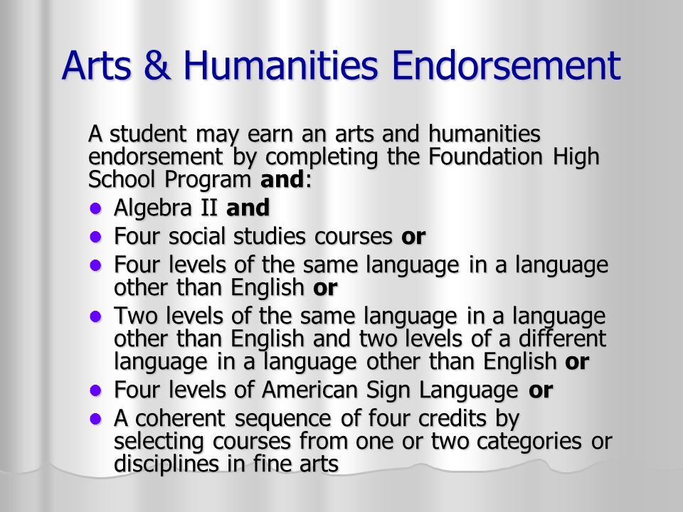 Arts & Humanities Endorsement A student may earn an arts and humanities endorsement by completing the Foundation High School Program and: Algebra II a
