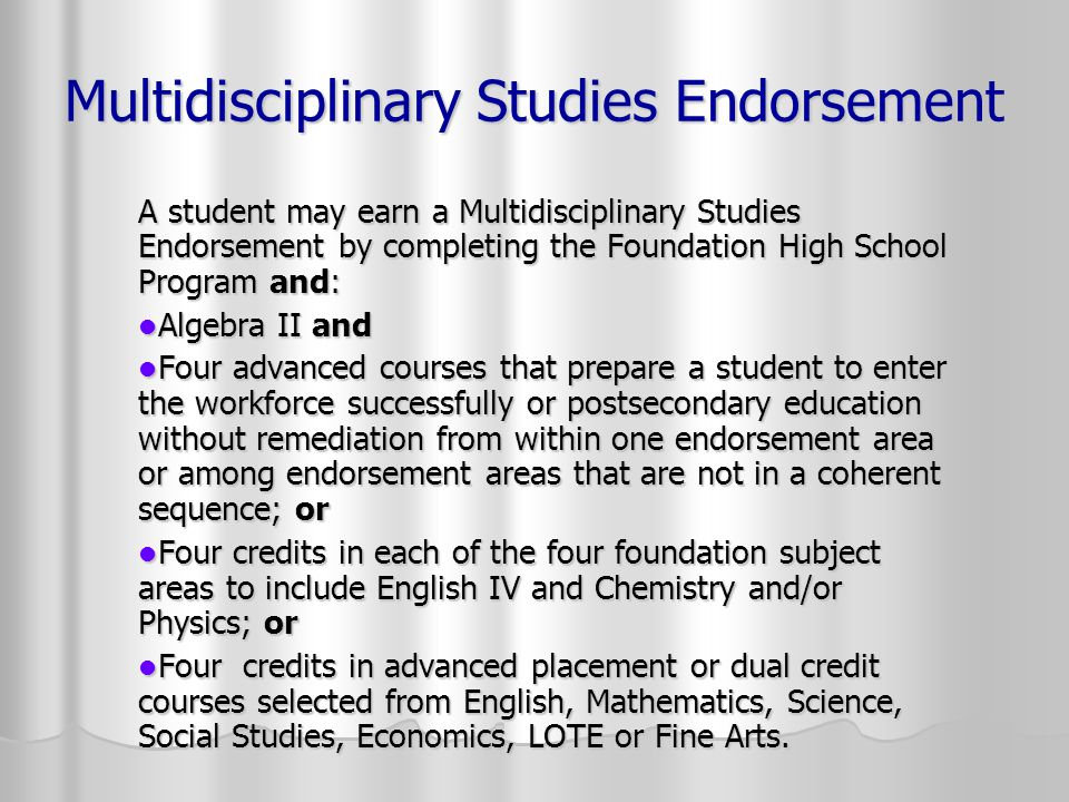 Multidisciplinary Studies Endorsement A student may earn a Multidisciplinary Studies Endorsement by completing the Foundation High School Program and: